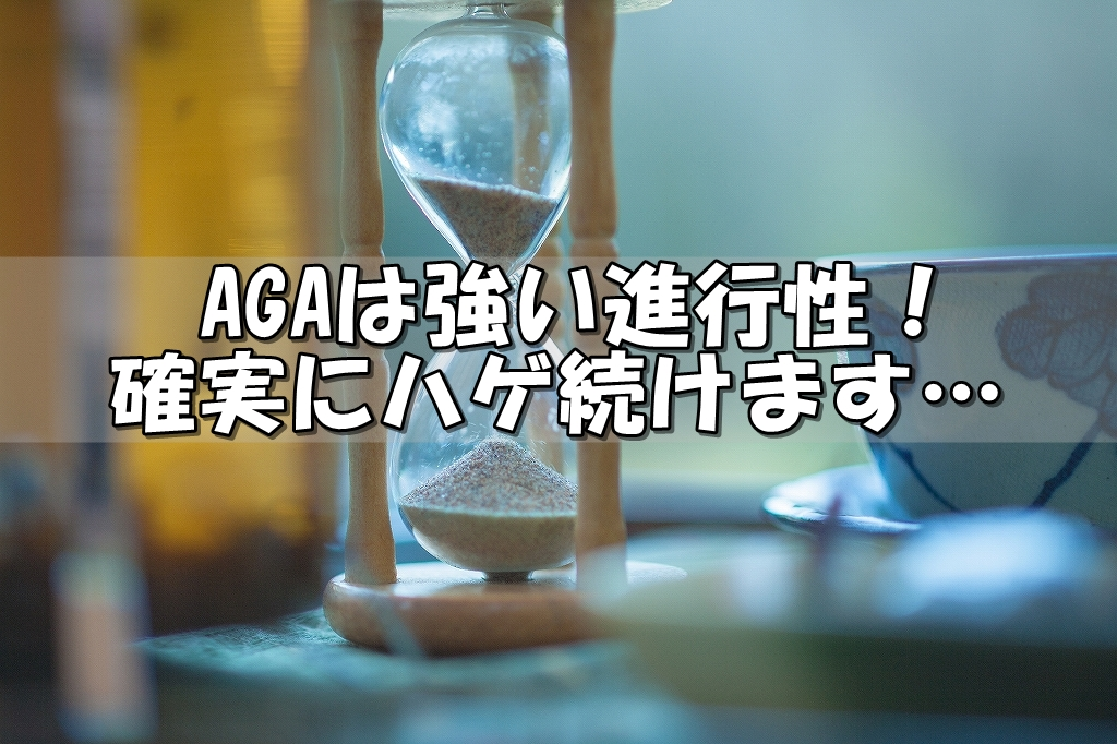AGAは強い進行性、確実にハゲ続けます