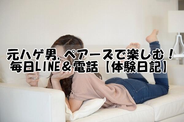 元ハゲ男,ペアーズで楽しむ!毎日LINE&電話【体験日記】