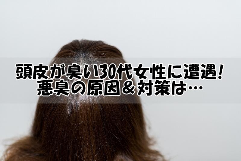 頭皮が臭い30代女性に遭遇!悪臭の原因&対策は…