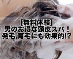 【無料体験】お得な男の頭皮スパ・ヘッドスパ!発毛,育毛にも効果的!?