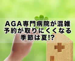 AGA専門病院:クリニックが混雑,予約が取りにくくなる季節は夏!?