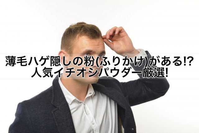 薄毛ハゲ隠しの粉(ふりかけ)がある!?人気イチオシパウダー厳選!