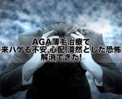 AGA薄毛治療で将来ハゲる不安,心配,漠然とした恐怖が解消できた!